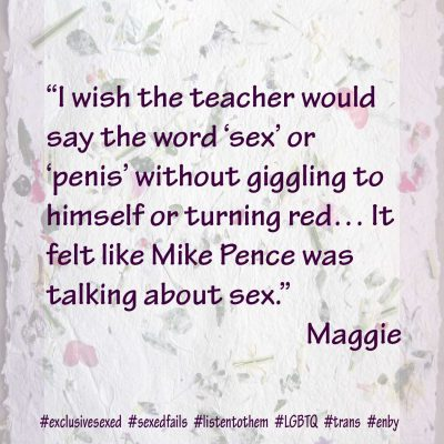 """I wish the teacher would say the word 'sex' or 'penis' without giggling to himself or turning red… It felt like Mike Pence was talking about sex."" Maggie"