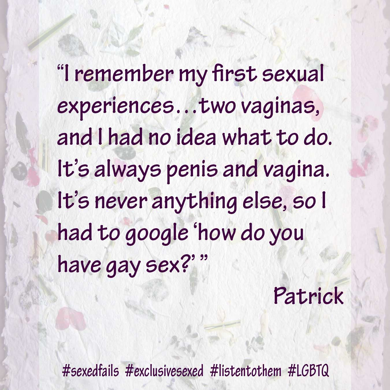 """I remember my first sexual experiences…two vaginas, and I had no idea what to do. It's always penis and vagina. It's never anything else, so I had to google 'how do you have gay sex?'."" Patrick"