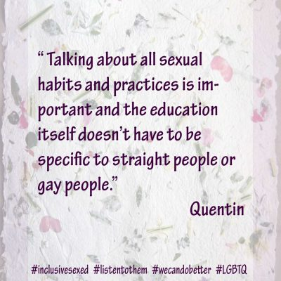 """Talking about all sexual habits and practices is important and the education itself doesn't have to be specific to straight people or gay people."" Quentin"