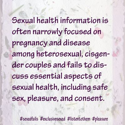 Sexual health information was narrowly focused on pregnancy and disease among heterosexual, cisgender couples and failing to discuss essential aspects of sexual health, including safe sex, pleasure, and consent.