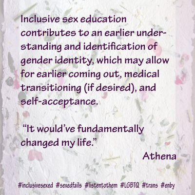 "Inclusive sex education contributes to an earlier understanding and identification of gender identity, which may allow for earlier coming out, medical transitioning (if desired), and self-acceptance. "" It would've fundamentally changed my life."" Athena"