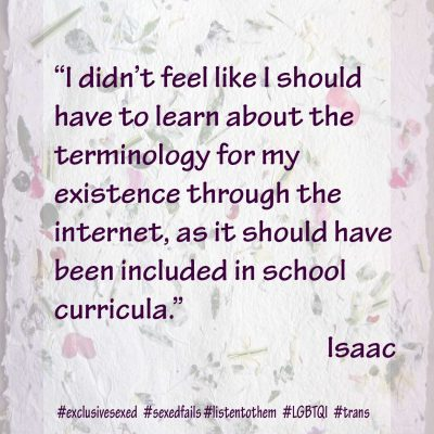"""I didn't feel like I should have to learn about the terminology for my existence through the internet, as it should have been included in school curricula."" Isaac"