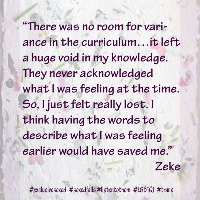 """There was no room for variance in the curriculum…it left a huge void in my knowledge. They never acknowledged what I was feeling at the time. So, I just felt really lost. I think having the words to describe what I was feeling earlier would have saved me."" Zeke"