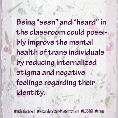 "Being ""seen"" and ""heard"" in the classroom could possibly improve the mental health of trans individuals by reducing internalized stigma and negative feelings regarding their identity."
