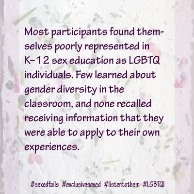 Overall, most participants found themselves poorly represented in K–12 sex education as LGBTQ individuals. Few learned about gender diversity in the classroom, and none recalled receiving information that they were able to apply to their own experiences.