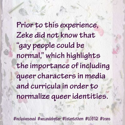 "Prior to this experience, Zeke did not know that ""gay people could be normal,"" which highlights the importance of including queer characters in media and curricula in order to normalize queer identities."
